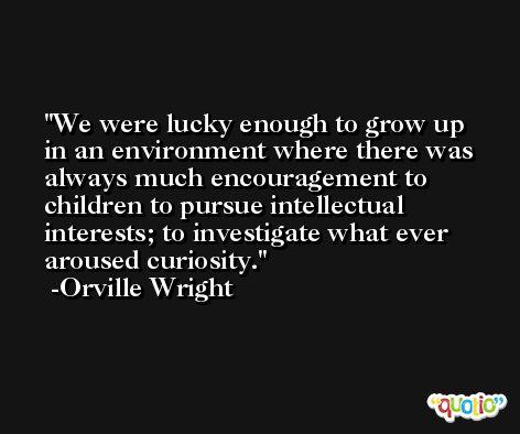 We were lucky enough to grow up in an environment where there was always much encouragement to children to pursue intellectual interests; to investigate what ever aroused curiosity. -Orville Wright