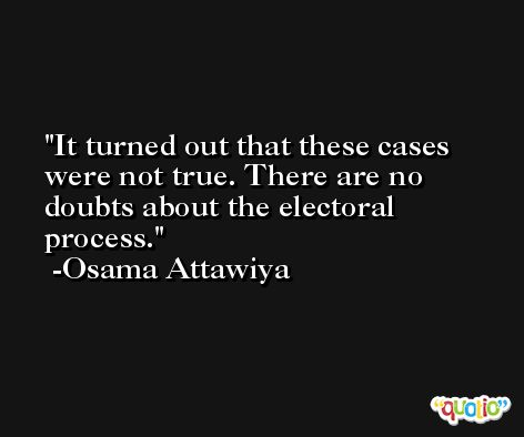 It turned out that these cases were not true. There are no doubts about the electoral process. -Osama Attawiya