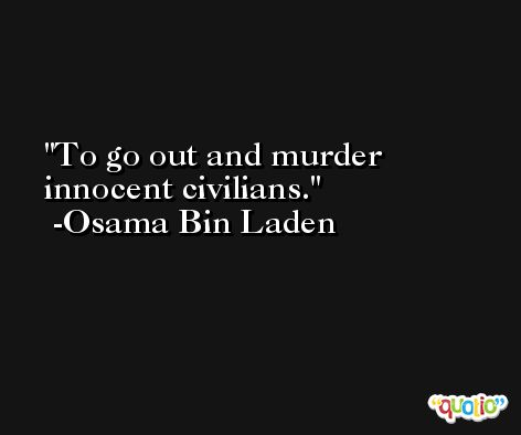 To go out and murder innocent civilians. -Osama Bin Laden