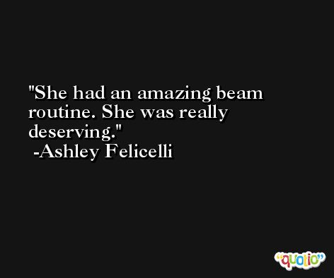 She had an amazing beam routine. She was really deserving. -Ashley Felicelli