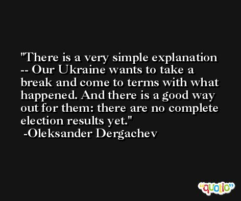 There is a very simple explanation -- Our Ukraine wants to take a break and come to terms with what happened. And there is a good way out for them: there are no complete election results yet. -Oleksander Dergachev