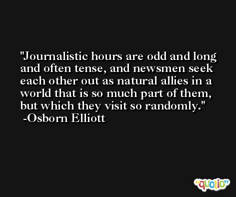 Journalistic hours are odd and long and often tense, and newsmen seek each other out as natural allies in a world that is so much part of them, but which they visit so randomly. -Osborn Elliott