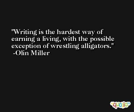 Writing is the hardest way of earning a living, with the possible exception of wrestling alligators. -Olin Miller