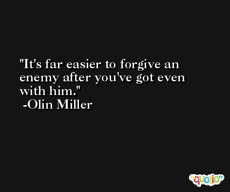 It's far easier to forgive an enemy after you've got even with him. -Olin Miller