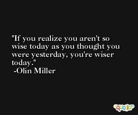 If you realize you aren't so wise today as you thought you were yesterday, you're wiser today. -Olin Miller