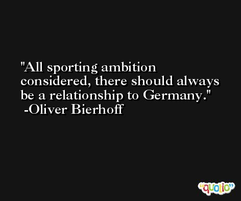 All sporting ambition considered, there should always be a relationship to Germany. -Oliver Bierhoff