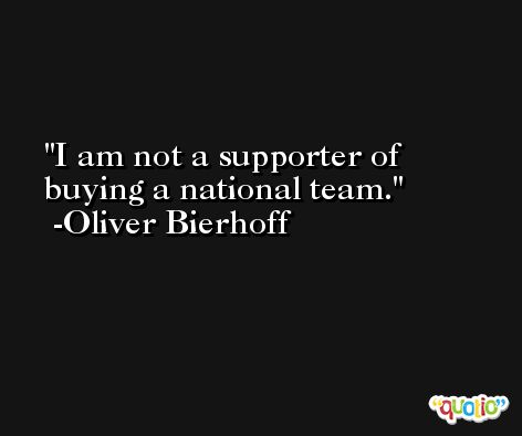 I am not a supporter of buying a national team. -Oliver Bierhoff