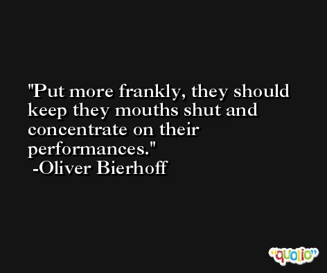 Put more frankly, they should keep they mouths shut and concentrate on their performances. -Oliver Bierhoff