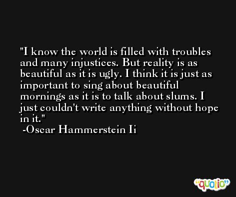 I know the world is filled with troubles and many injustices. But reality is as beautiful as it is ugly. I think it is just as important to sing about beautiful mornings as it is to talk about slums. I just couldn't write anything without hope in it. -Oscar Hammerstein Ii
