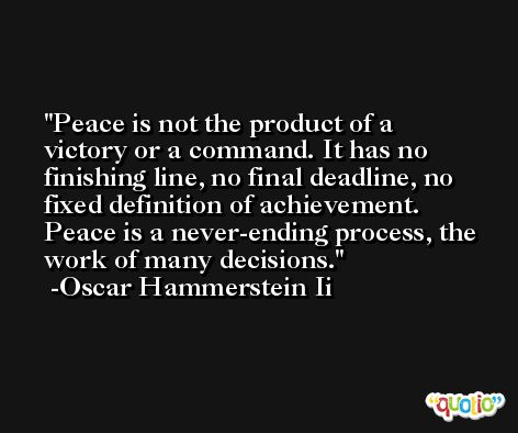 Peace is not the product of a victory or a command. It has no finishing line, no final deadline, no fixed definition of achievement. Peace is a never-ending process, the work of many decisions. -Oscar Hammerstein Ii