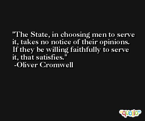 The State, in choosing men to serve it, takes no notice of their opinions. If they be willing faithfully to serve it, that satisfies. -Oliver Cromwell