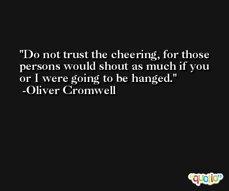 Do not trust the cheering, for those persons would shout as much if you or I were going to be hanged. -Oliver Cromwell