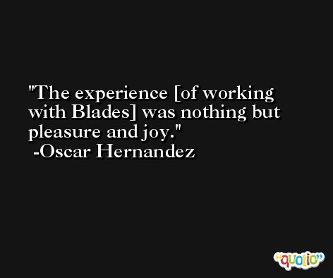 The experience [of working with Blades] was nothing but pleasure and joy. -Oscar Hernandez