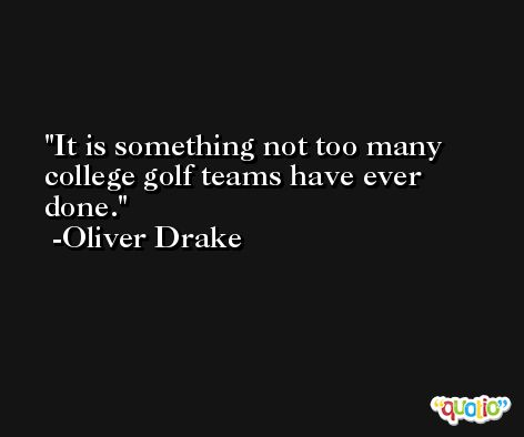 It is something not too many college golf teams have ever done. -Oliver Drake