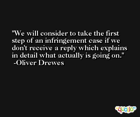 We will consider to take the first step of an infringement case if we don't receive a reply which explains in detail what actually is going on. -Oliver Drewes