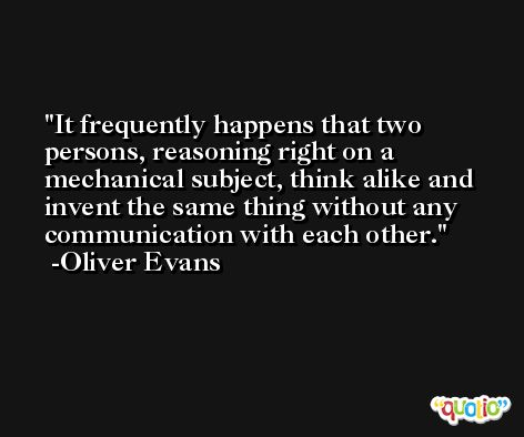 It frequently happens that two persons, reasoning right on a mechanical subject, think alike and invent the same thing without any communication with each other. -Oliver Evans