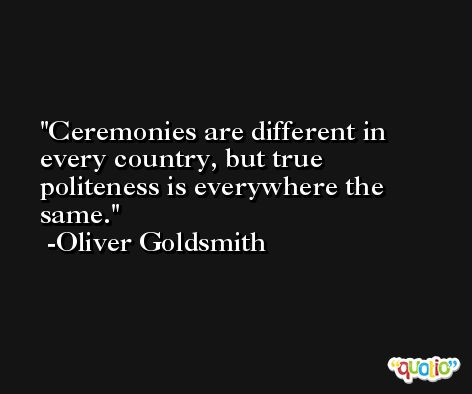 Ceremonies are different in every country, but true politeness is everywhere the same. -Oliver Goldsmith
