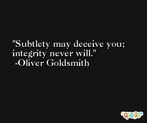 Subtlety may deceive you; integrity never will. -Oliver Goldsmith