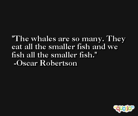 The whales are so many. They eat all the smaller fish and we fish all the smaller fish. -Oscar Robertson