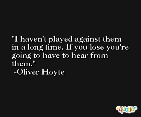 I haven't played against them in a long time. If you lose you're going to have to hear from them. -Oliver Hoyte