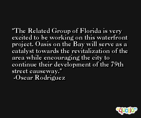 The Related Group of Florida is very excited to be working on this waterfront project. Oasis on the Bay will serve as a catalyst towards the revitalization of the area while encouraging the city to continue their development of the 79th street causeway. -Oscar Rodriguez