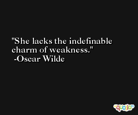 She lacks the indefinable charm of weakness. -Oscar Wilde