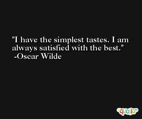 I have the simplest tastes. I am always satisfied with the best. -Oscar Wilde