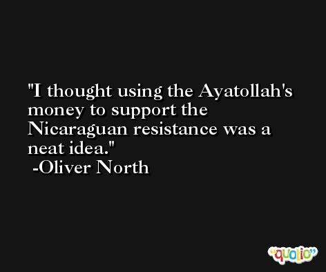 I thought using the Ayatollah's money to support the Nicaraguan resistance was a neat idea. -Oliver North