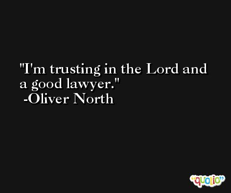 I'm trusting in the Lord and a good lawyer. -Oliver North