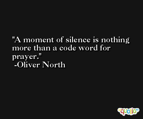 A moment of silence is nothing more than a code word for prayer. -Oliver North