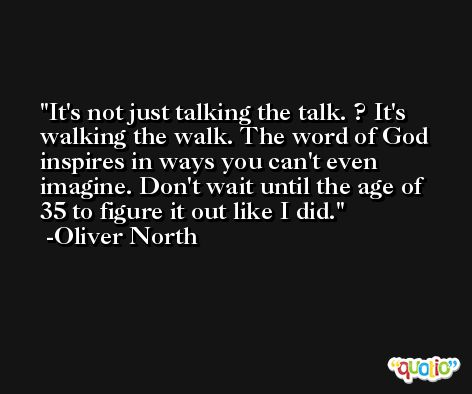 It's not just talking the talk. ? It's walking the walk. The word of God inspires in ways you can't even imagine. Don't wait until the age of 35 to figure it out like I did. -Oliver North