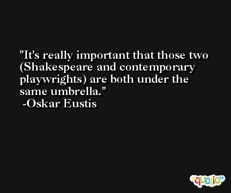 It's really important that those two (Shakespeare and contemporary playwrights) are both under the same umbrella. -Oskar Eustis
