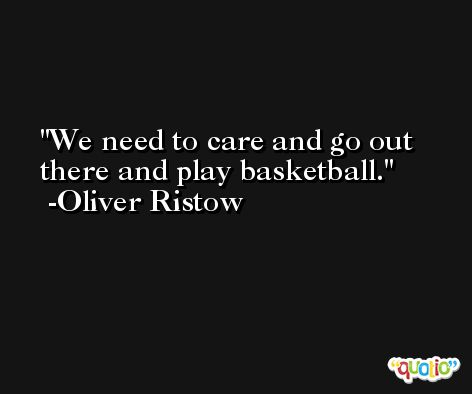 We need to care and go out there and play basketball. -Oliver Ristow