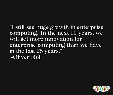 I still see huge growth in enterprise computing. In the next 10 years, we will get more innovation for enterprise computing than we have in the last 25 years. -Oliver Roll