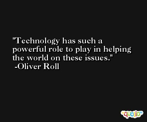 Technology has such a powerful role to play in helping the world on these issues. -Oliver Roll