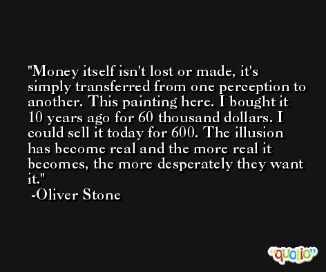 Money itself isn't lost or made, it's simply transferred from one perception to another. This painting here. I bought it 10 years ago for 60 thousand dollars. I could sell it today for 600. The illusion has become real and the more real it becomes, the more desperately they want it. -Oliver Stone