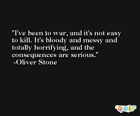 I've been to war, and it's not easy to kill. It's bloody and messy and totally horrifying, and the consequences are serious. -Oliver Stone