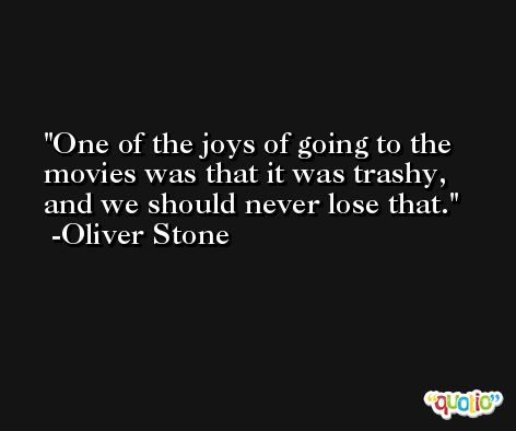 One of the joys of going to the movies was that it was trashy, and we should never lose that. -Oliver Stone