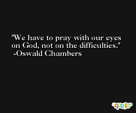 We have to pray with our eyes on God, not on the difficulties. -Oswald Chambers