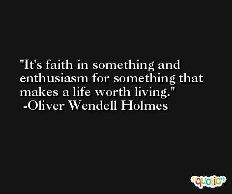 It's faith in something and enthusiasm for something that makes a life worth living. -Oliver Wendell Holmes
