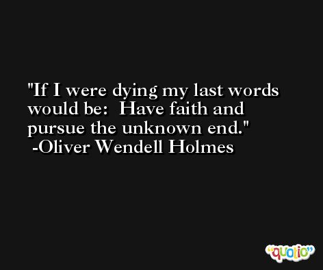 If I were dying my last words would be:  Have faith and pursue the unknown end. -Oliver Wendell Holmes