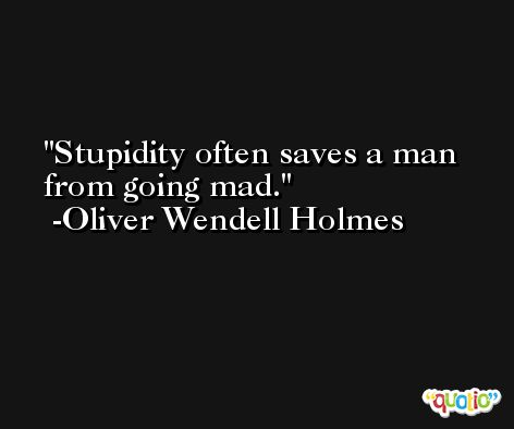 Stupidity often saves a man from going mad. -Oliver Wendell Holmes