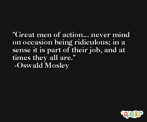 Great men of action... never mind on occasion being ridiculous; in a sense it is part of their job, and at times they all are. -Oswald Mosley