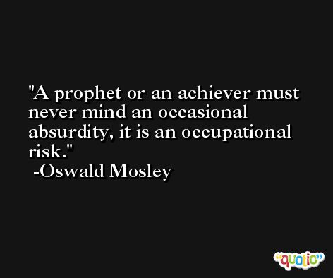A prophet or an achiever must never mind an occasional absurdity, it is an occupational risk. -Oswald Mosley