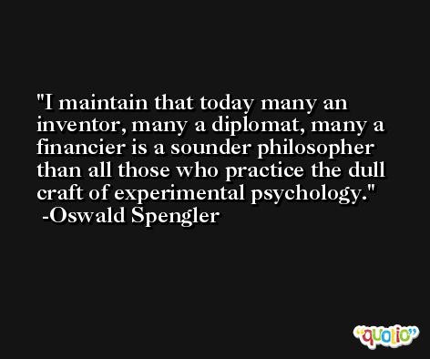 I maintain that today many an inventor, many a diplomat, many a financier is a sounder philosopher than all those who practice the dull craft of experimental psychology. -Oswald Spengler