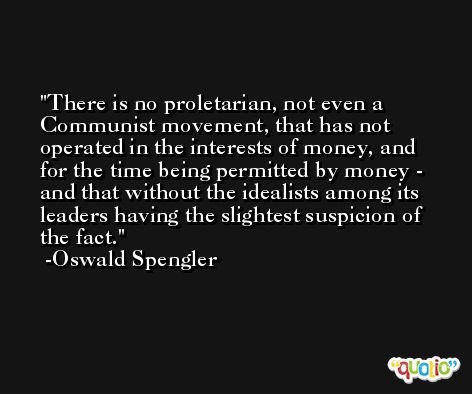 There is no proletarian, not even a Communist movement, that has not operated in the interests of money, and for the time being permitted by money - and that without the idealists among its leaders having the slightest suspicion of the fact. -Oswald Spengler