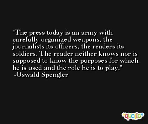 The press today is an army with carefully organized weapons, the journalists its officers, the readers its soldiers. The reader neither knows nor is supposed to know the purposes for which he is used and the role he is to play. -Oswald Spengler