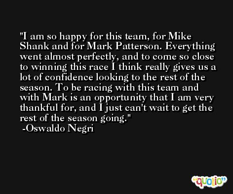 I am so happy for this team, for Mike Shank and for Mark Patterson. Everything went almost perfectly, and to come so close to winning this race I think really gives us a lot of confidence looking to the rest of the season. To be racing with this team and with Mark is an opportunity that I am very thankful for, and I just can't wait to get the rest of the season going. -Oswaldo Negri