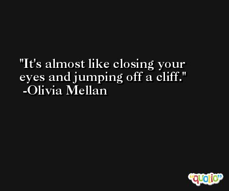 It's almost like closing your eyes and jumping off a cliff. -Olivia Mellan