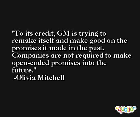 To its credit, GM is trying to remake itself and make good on the promises it made in the past. Companies are not required to make open-ended promises into the future. -Olivia Mitchell